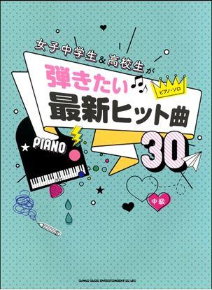 ピアノ・ソロ 女子中学生&高校生が弾きたい最新ヒット曲30 の画像