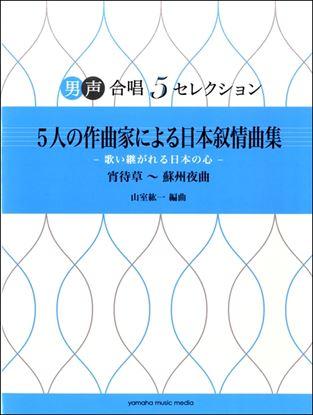 男声合唱 5セレクション 5人の作曲家による日本叙情曲集-歌い継がれる日本の心- 宵待草~蘇州夜曲 の画像