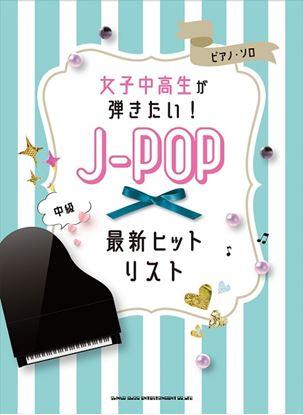 ピアノ・ソロ 女子中高生が弾きたい!J-POP最新ヒットリスト の画像